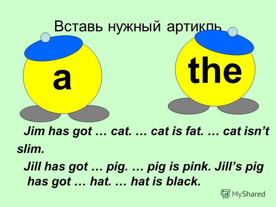 Вставь нужный артикль Jim has got … cat. … cat is fat. … cat isnt slim. Jill has got … pig. … pig is pink. Jills pig has got … hat. … hat is black. a the