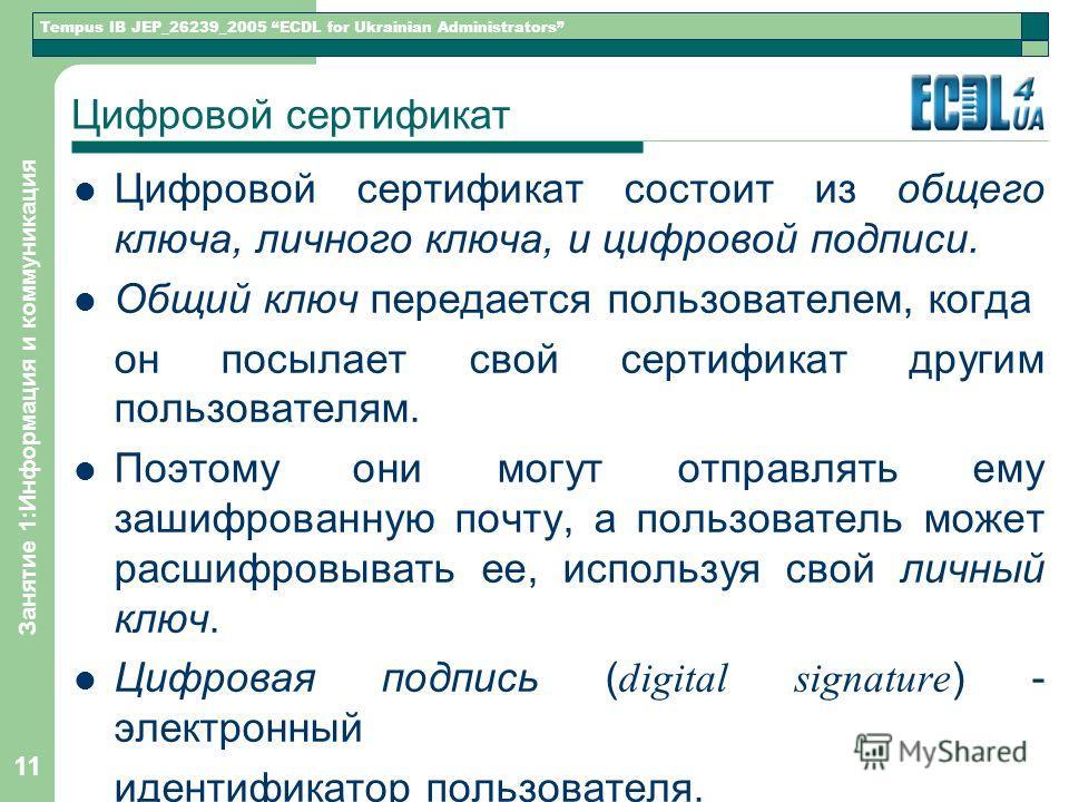 Tempus IB JEP_26239_2005 ECDL for Ukrainian Administrators Занятие 1:Информация и коммуникация 11 Цифровой сертификат Цифровой сертификат состоит из общего ключа, личного ключа, и цифровой подписи. Общий ключ передается пользователем, когда он посыла