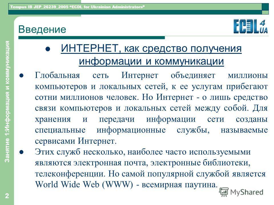 Tempus IB JEP_26239_2005 ECDL for Ukrainian Administrators Занятие 1:Информация и коммуникация 22 Введение ИНТЕРНЕТ, как средство получения информации и коммуникации Глобальная сеть Интернет объединяет миллионы компьютеров и локальных сетей, к ее усл