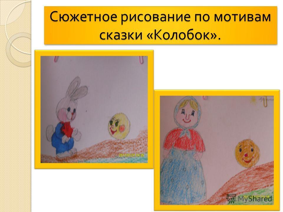 Сюжетное рисование по мотивам сказки « Колобок ».