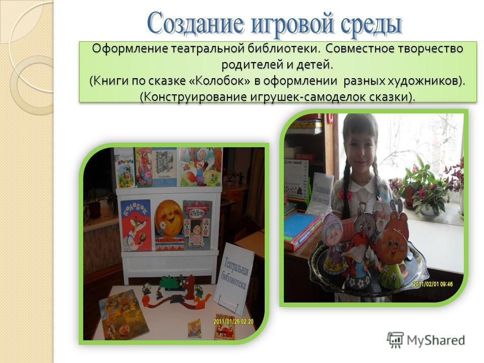 Оформление театральной библиотеки. Совместное творчество родителей и детей. ( Книги по сказке « Колобок » в оформлении разных художников ). ( Конструирование игрушек - самоделок сказки ).