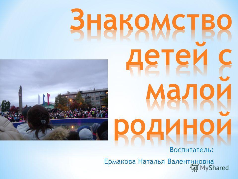 Воспитатель: Ермакова Наталья Валентиновна