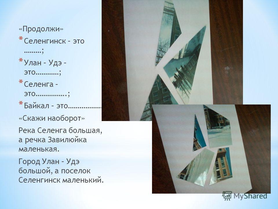 «Продолжи» * Селенгинск – это ………; * Улан – Удэ – это…………; * Селенга – это…………….; * Байкал – это………………; «Скажи наоборот» Река Селенга большая, а речка Завилюйка маленькая. Город Улан – Удэ большой, а поселок Селенгинск маленький.