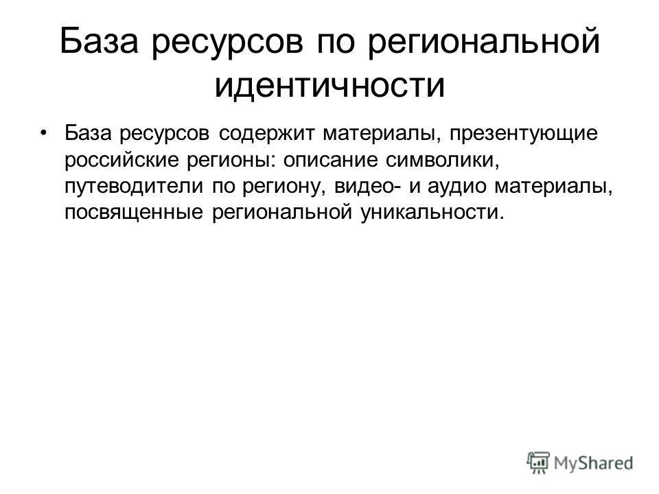 База ресурсов по региональной идентичности База ресурсов содержит материалы, презентующие российские регионы: описание символики, путеводители по региону, видео- и аудио материалы, посвященные региональной уникальности.
