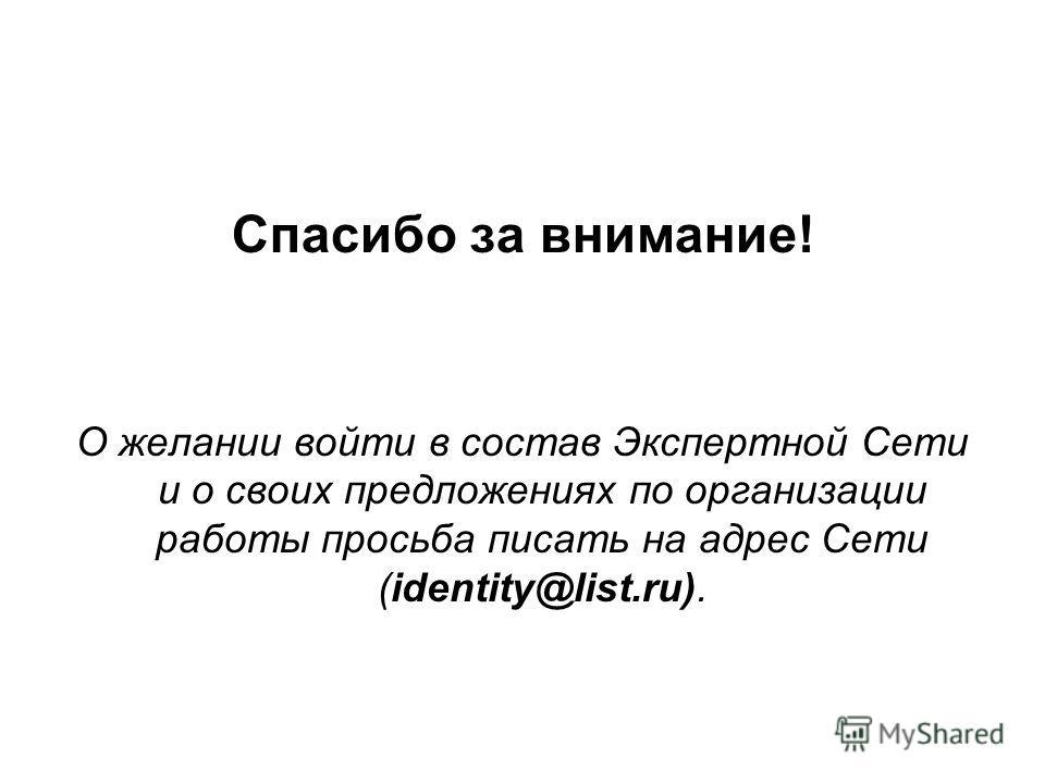 Спасибо за внимание! О желании войти в состав Экспертной Сети и о своих предложениях по организации работы просьба писать на адрес Сети (identity@list.ru).