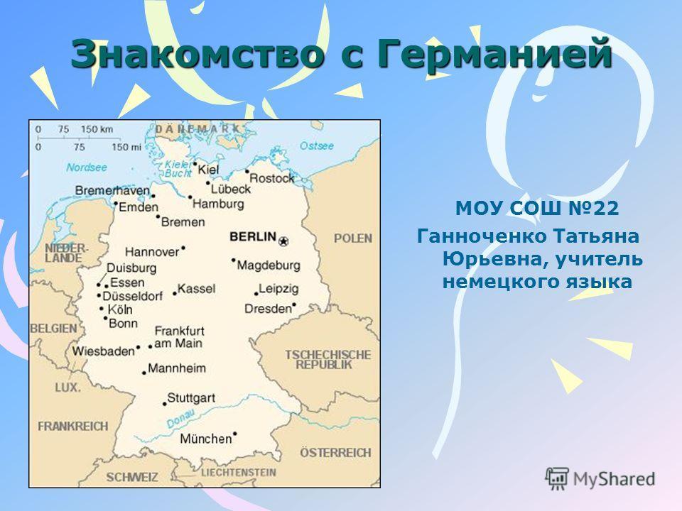 Знакомство с Германией МОУ СОШ 22 Ганноченко Татьяна Юрьевна, учитель немецкого языка