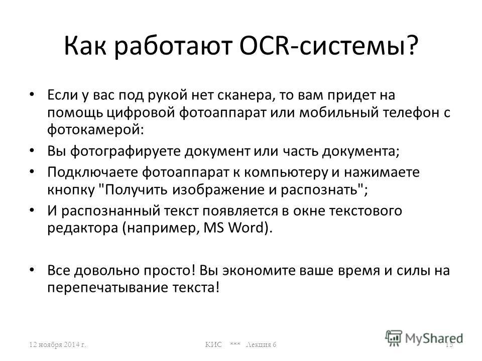 Как работают OCR-системы? Принцип работы OCR-систем: OCR-системы очень просты в своем использовании. 12 ноября 2014 г.КИС *** Лекция 614 Достаточно выполнить всего 3 действия: Вы вставляете документ в сканер; Нажимаете кнопку