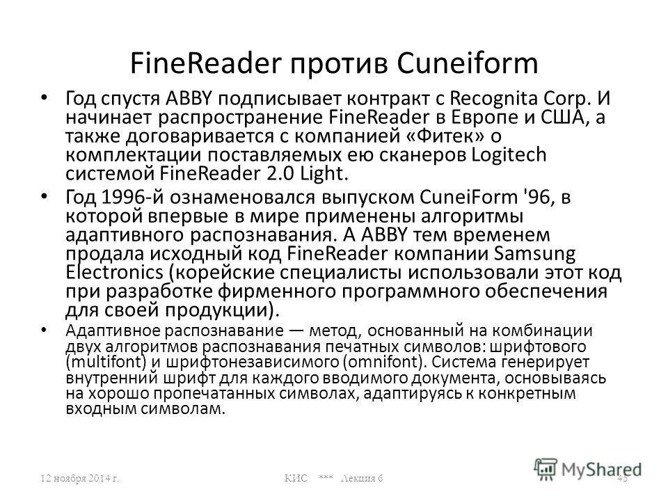 FineReader против Cuneiform По странному стечению обстоятельств, первые публичные версии обоих программ увидели свет в 1993 году. Именно тогда молодая компания BIT Software (будущая ABBY) выпустила систему распознавания символов FineReader 1.0, а тол
