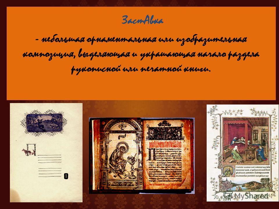 - небольшая орнаментальная или изобразительная композиция, выделяющая и украшающая начало раздела рукописной или печатной книги. Заст Авка