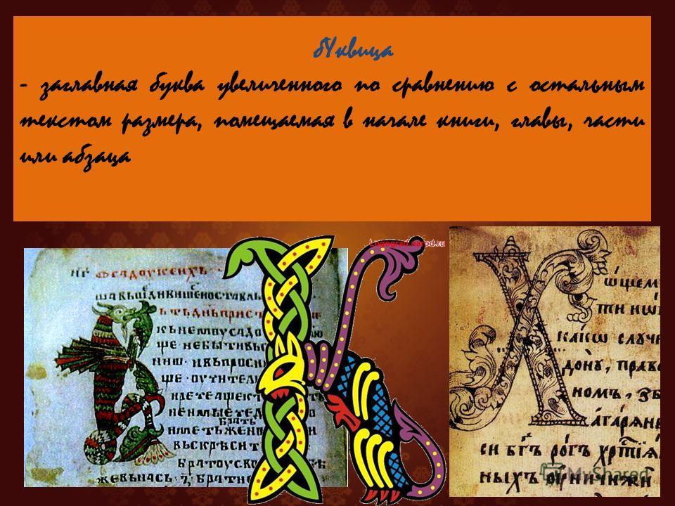 - заглавная буква увеличенного по сравнению с остальным текстом размера, помещаемая в начале книги, главы, части или абзаца б Уквица