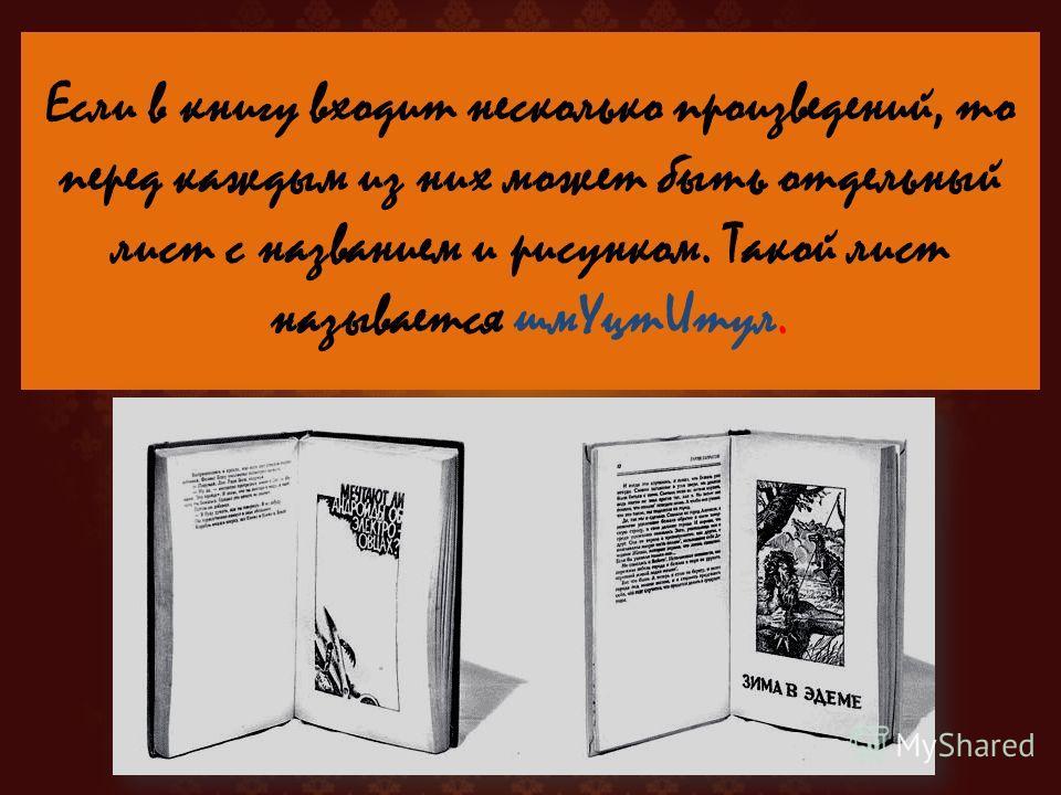 Если в книгу входит несколько произведений, то перед каждым из них может быть отдельный лист с названием и рисунком. Такой лист называется шум УцтИтул.