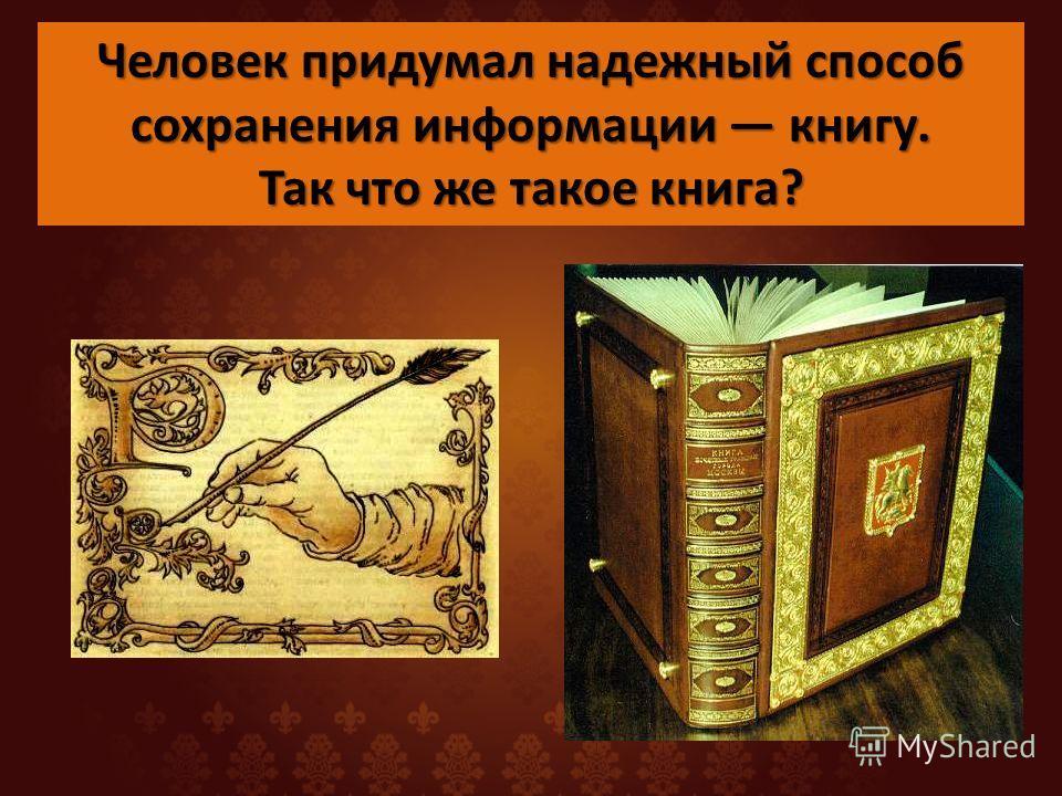 Человек придумал надежный способ сохранения информации книгу. Так что же такое книга?