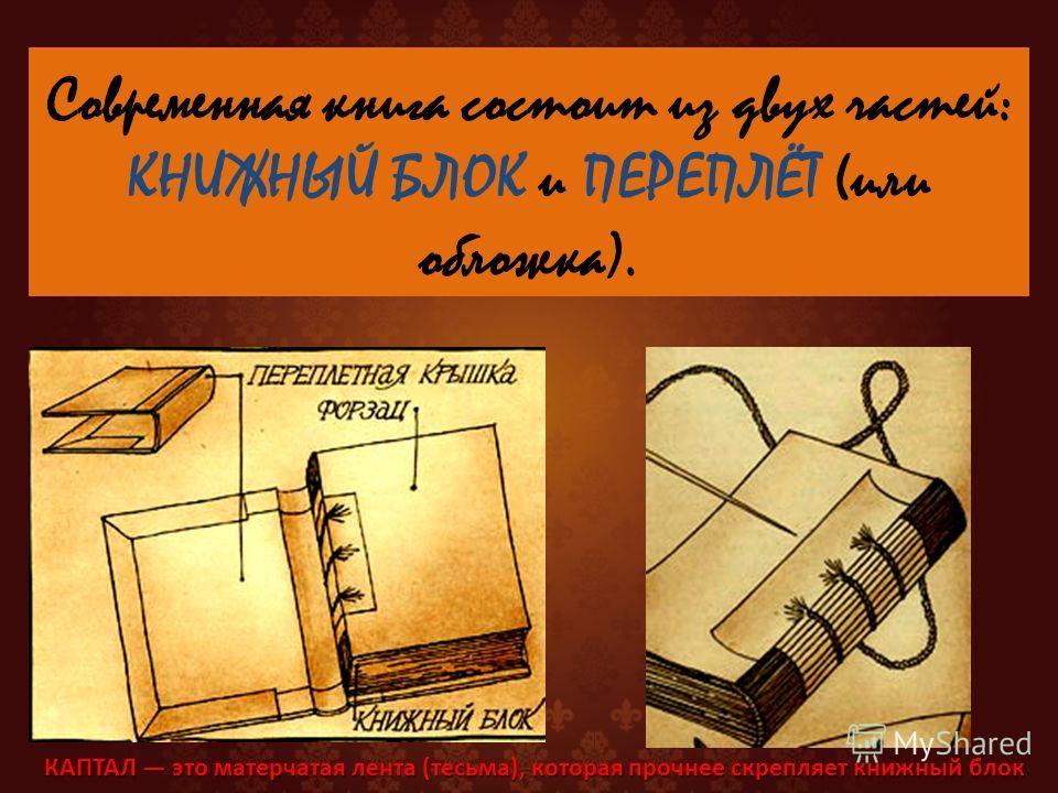 Современная книга состоит из двух частей: КНИЖНЫЙ БЛОК и ПЕРЕПЛЁТ (или обложка). КАПТАЛ это матерчатая лента (тесьма), которая прочнее скрепляет книжный блок КАПТАЛ это матерчатая лента (тесьма), которая прочнее скрепляет книжный блок.