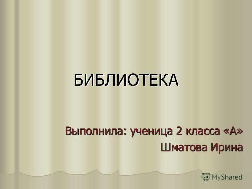 БИБЛИОТЕКА Выполнила: ученица 2 класса «А» Шматова Ирина