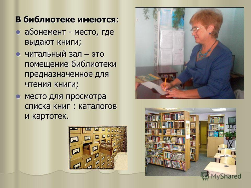 В библиотеке имеются : абонемент - место, где выдают книги; абонемент - место, где выдают книги; читальный зал – это помещение библиотеки предназначенное для чтения книги; читальный зал – это помещение библиотеки предназначенное для чтения книги; мес