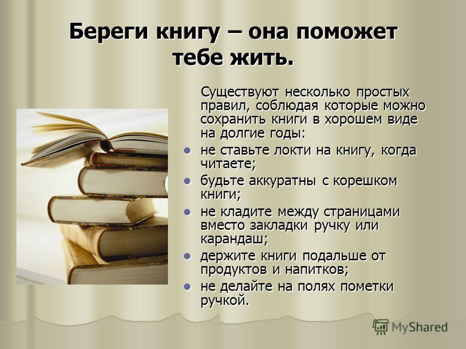 Береги книгу – она поможет тебе жить. Существуют несколько простых правил, соблюдая которые можно сохранить книги в хорошем виде на долгие годы: Существуют несколько простых правил, соблюдая которые можно сохранить книги в хорошем виде на долгие годы