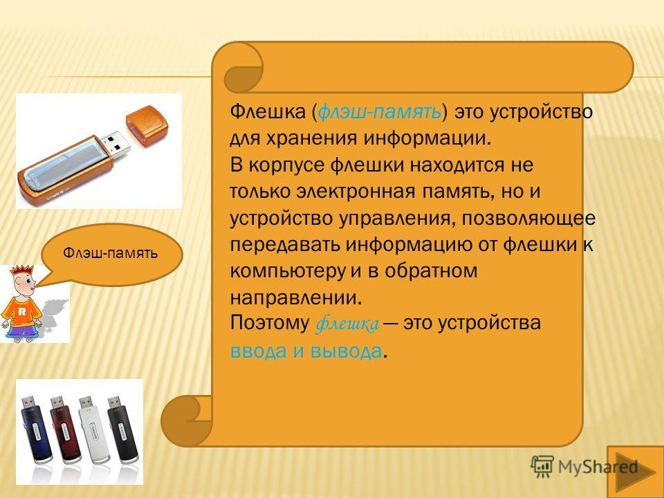 Флешка (флэш-память) это устройство для хранения информации. В корпусе флешки находится не только электронная память, но и устройство управления, позволяющее передавать информацию от флешки к компьютеру и в обратном направлении. Поэтому флешка это ус