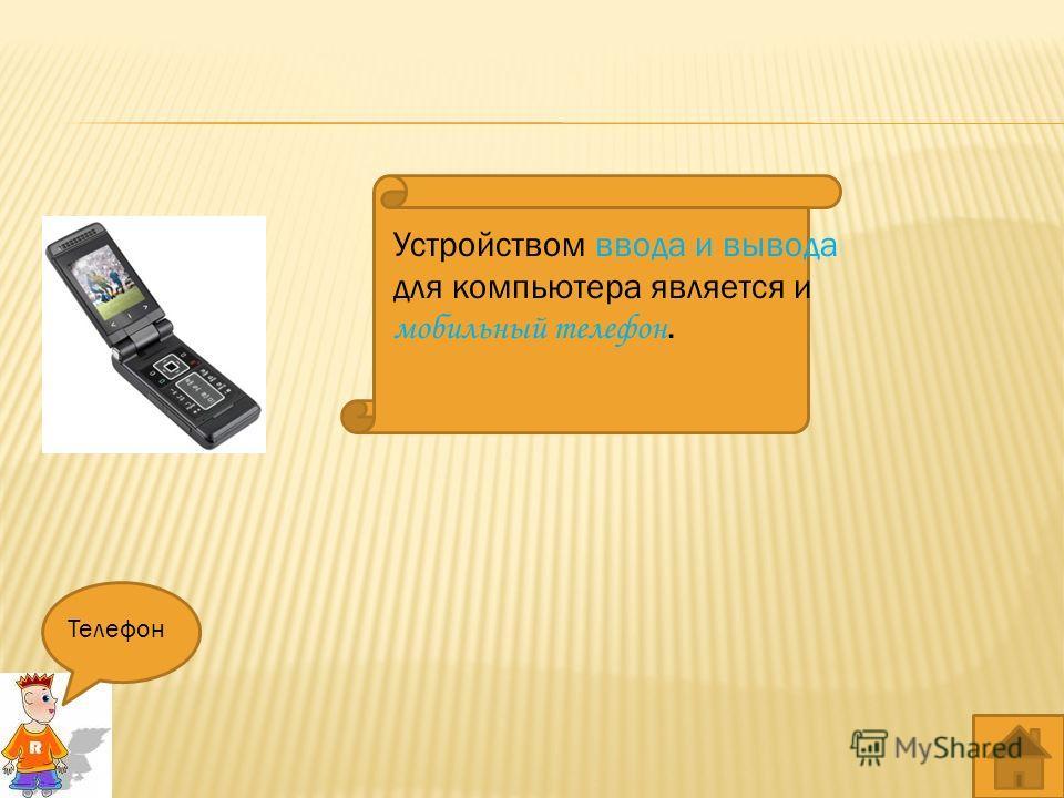 Устройством ввода и вывода для компьютера является и мобильный телефон. Телефон