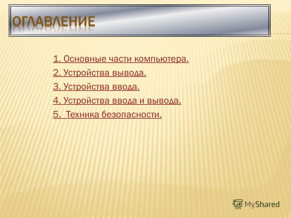 1. Основные части компьютера. 2. Устройства вывода. 3. Устройства ввода. 4. Устройства ввода и вывода. 5. Техника безопасности.