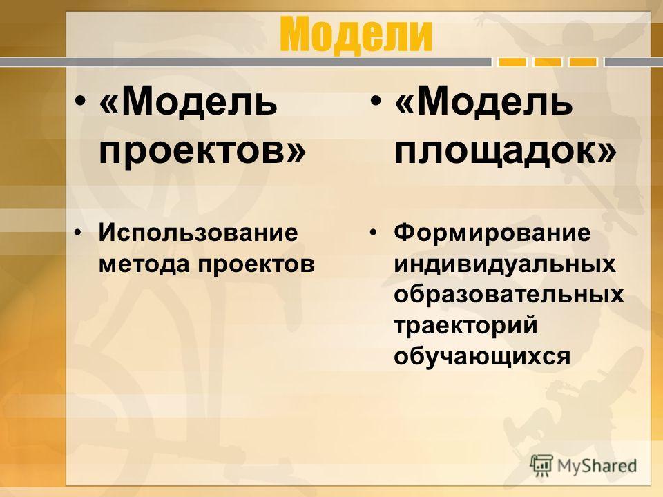 Модели «Модель проектов» Использование метода проектов «Модель площадок» Формирование индивидуальных образовательных траекторий обучающихся