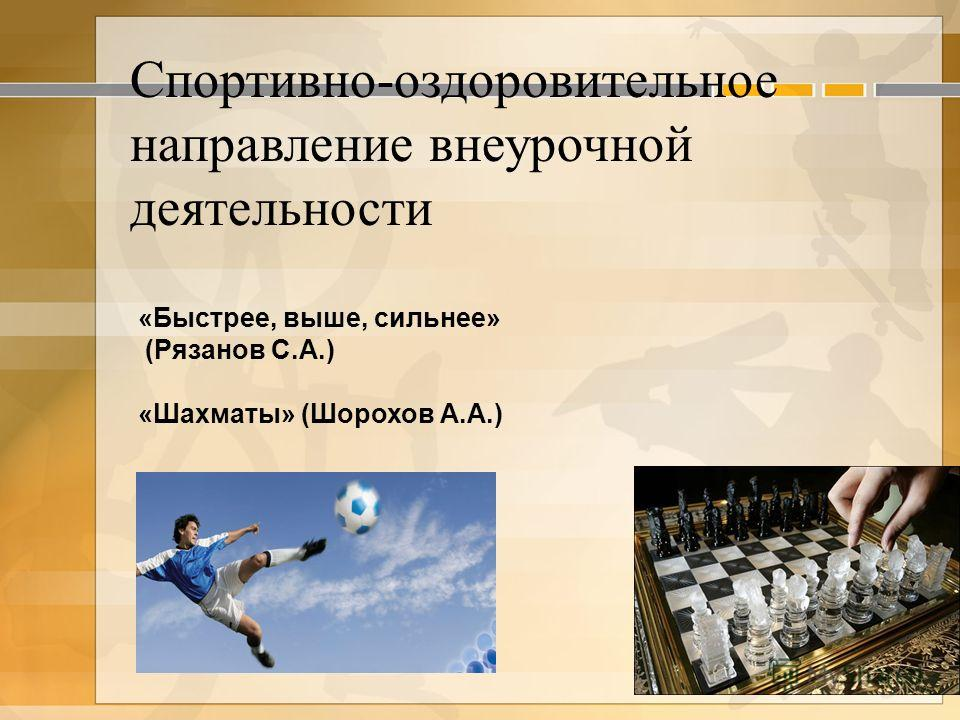 «Быстрее, выше, сильнее» (Рязанов С.А.) «Шахматы» (Шорохов А.А.) Спортивно-оздоровительное направление внеурочной деятельности