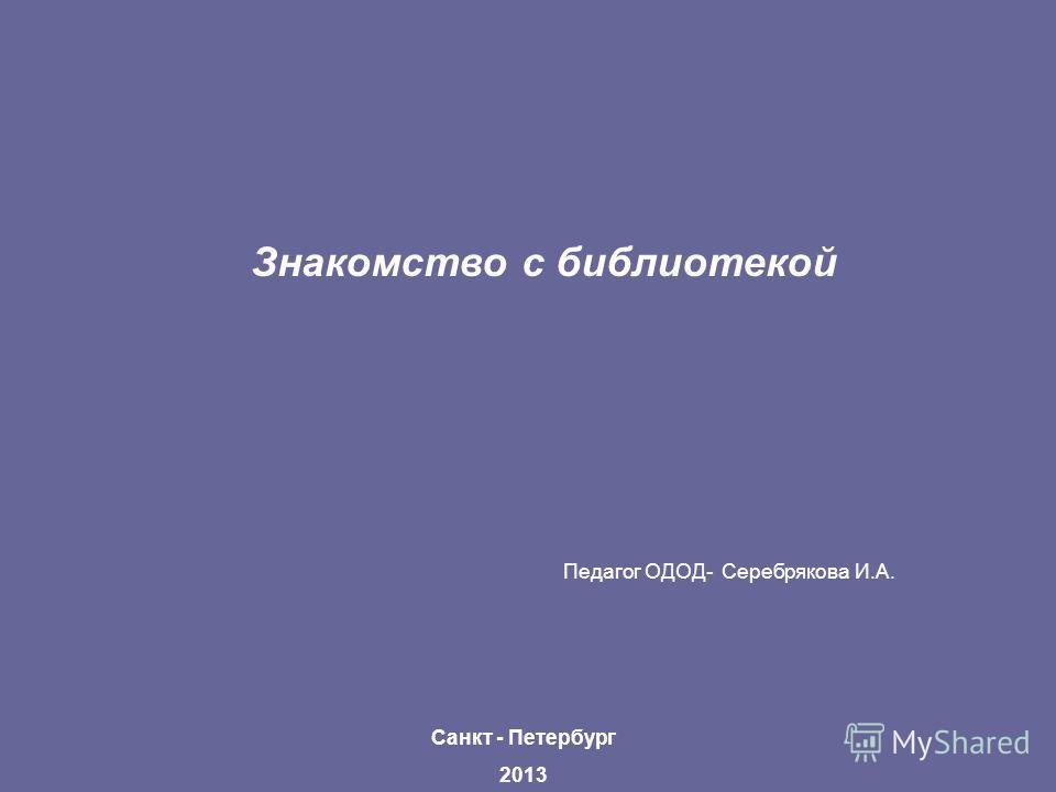 Знакомство с библиотекой Педагог ОДОД- Серебрякова И.А. Санкт - Петербург 2013