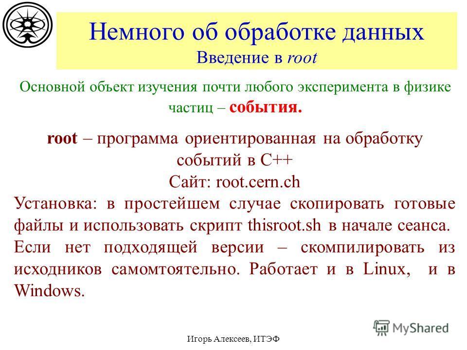 Немного об обработке данных Введение в root Игорь Алексеев, ИТЭФ Основной объект изучения почти любого эксперимента в физике частиц – события. root – программа ориентированная на обработку событий в C++ Сайт: root.cern.ch Установка: в простейшем случ