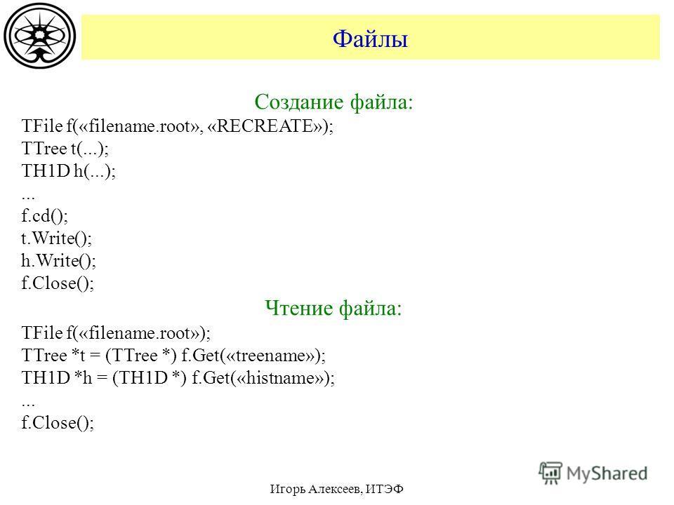 Файлы Игорь Алексеев, ИТЭФ Создание файла: TFile f(«filename.root», «RECREATE»); TTree t(...); TH1D h(...);... f.cd(); t.Write(); h.Write(); f.Close(); Чтение файла: TFile f(«filename.root»); TTree *t = (TTree *) f.Get(«treename»); TH1D *h = (TH1D *)