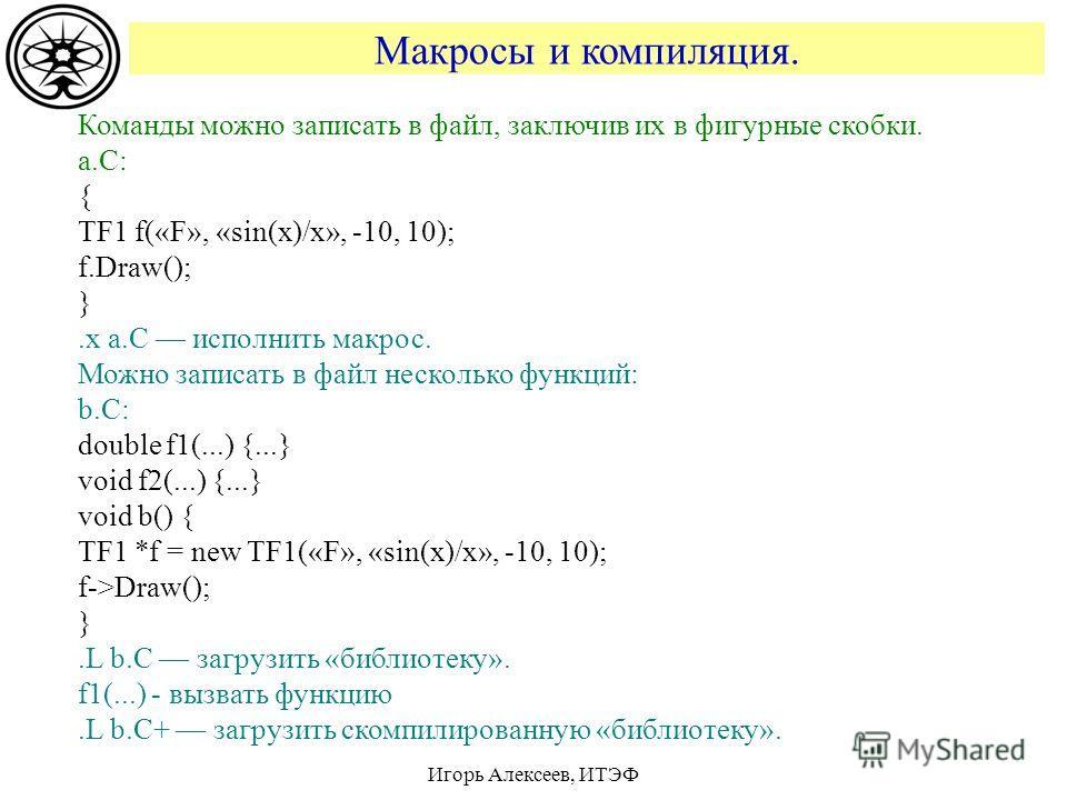 Макросы и компиляция. Игорь Алексеев, ИТЭФ Команды можно записать в файл, заключив их в фигурные скобки. a.C: { TF1 f(«F», «sin(x)/x», -10, 10); f.Draw(); }.x a.C исполнить макрос. Можно записать в файл несколько функций: b.C: double f1(...) {...} vo