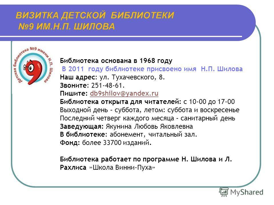 Библиотека основана в 1968 году В 2011 году библиотеке присвоено имя Н.П. Шилова Наш адрес: ул. Тухачевского, 8. Звоните: 251-48-61. Пишите: db9shilov@yandex.rudb9shilov@yandex.ru Библиотека открыта для читателей: с 10-00 до 17-00 Выходной день – суб