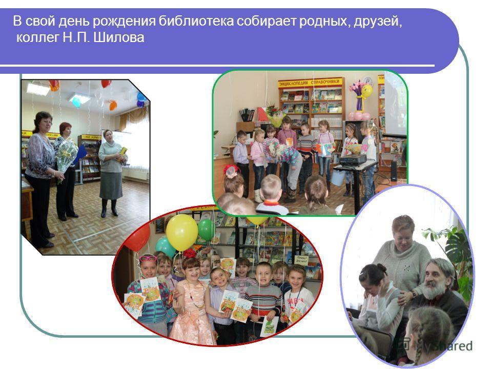 В свой день рождения библиотека собирает родных, друзей, коллег Н.П. Шилова