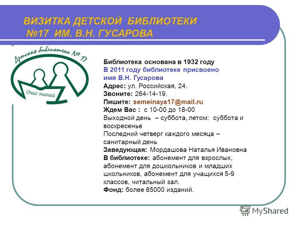 Библиотека основана в 1932 году В 2011 году библиотеке присвоено имя В.Н. Гусарова Адрес: ул. Российская, 24. Звоните: 264-14-19. Пишите: semeinaya17@mail.ru Ждем Вас : с 10-00 до 18-00 Выходной день – суббота, летом: суббота и воскресенье Последний