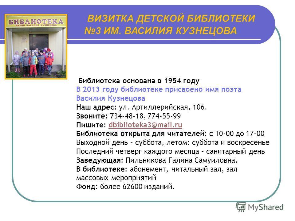 Библиотека основана в 1954 году В 2013 году библиотеке присвоено имя поэта Василия Кузнецова Наш адрес: ул. Артиллерийская, 106. Звоните: 734-48-18, 774-55-99 Пишите: dbiblioteka3@mail.rudbiblioteka3@mail.ru Библиотека открыта для читателей: с 10-00