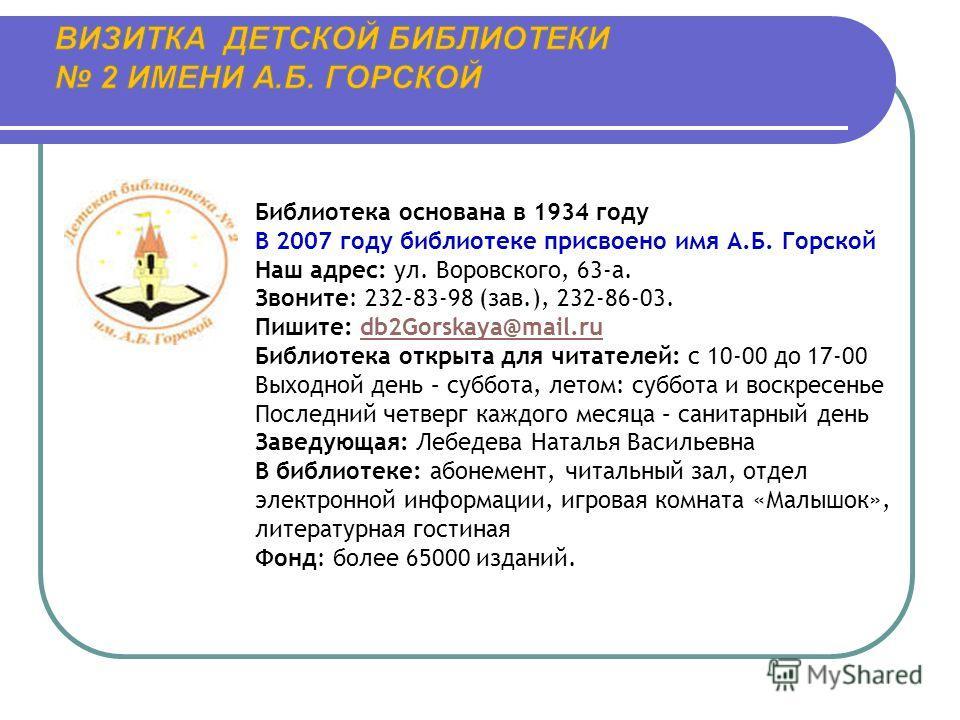 Библиотека основана в 1934 году В 2007 году библиотеке присвоено имя А.Б. Горской Наш адрес: ул. Воровского, 63-а. Звоните: 232-83-98 (зав.), 232-86-03. Пишите: db2Gorskaya@mail.rudb2Gorskaya@mail.ru Библиотека открыта для читателей: с 10-00 до 17-00