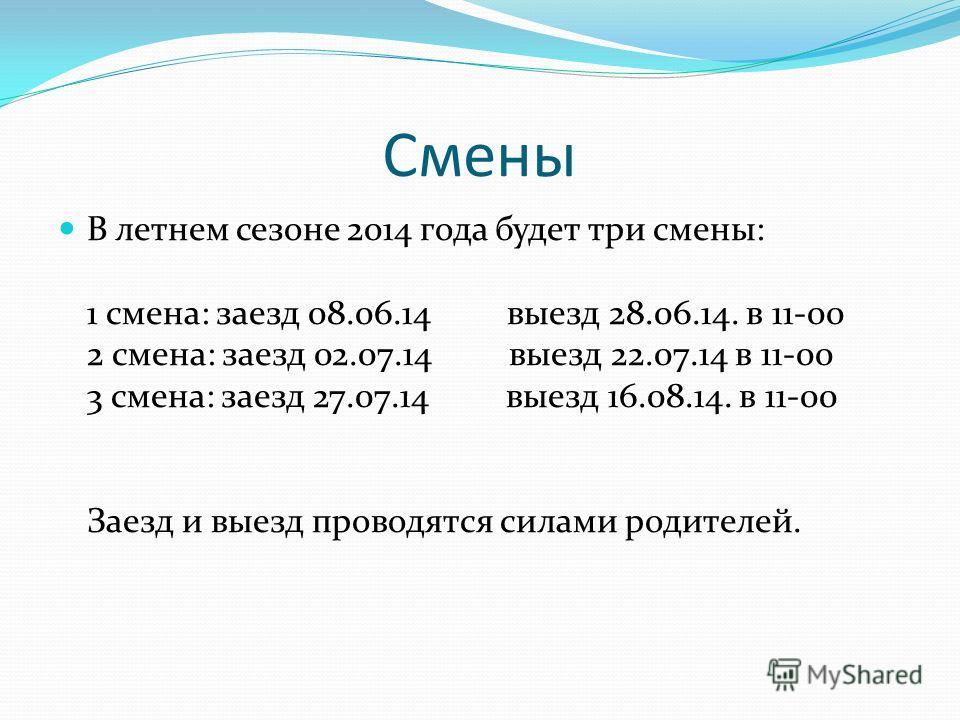 Смены В летнем сезоне 2014 года будет три смены: 1 смена: заезд 08.06.14 выезд 28.06.14. в 11-00 2 смена: заезд 02.07.14 выезд 22.07.14 в 11-00 3 смена: заезд 27.07.14 выезд 16.08.14. в 11-00 Заезд и выезд проводятся силами родителей.