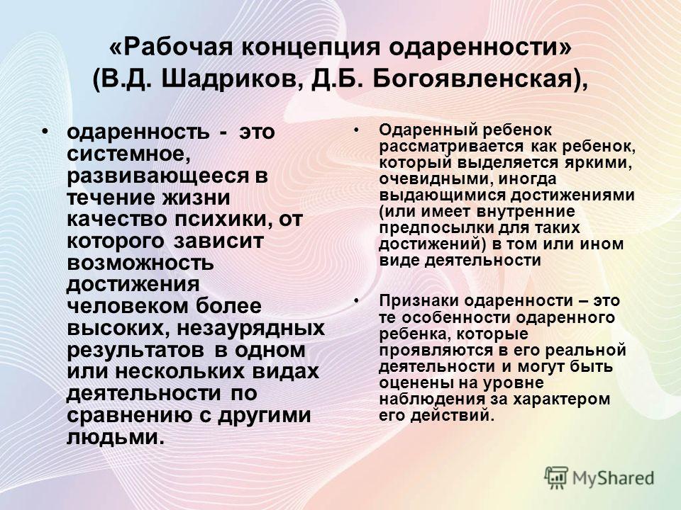 «Рабочая концепция одаренности» (В.Д. Шадриков, Д.Б. Богоявленская), одаренность - это системное, развивающееся в течение жизни качество психики, от которого зависит возможность достижения человеком более высоких, незаурядных результатов в одном или