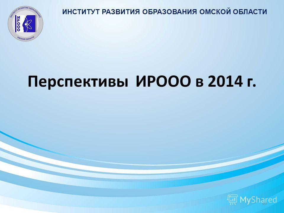 Перспективы ИРООО в 2014 г. ИНСТИТУТ РАЗВИТИЯ ОБРАЗОВАНИЯ ОМСКОЙ ОБЛАСТИ 63