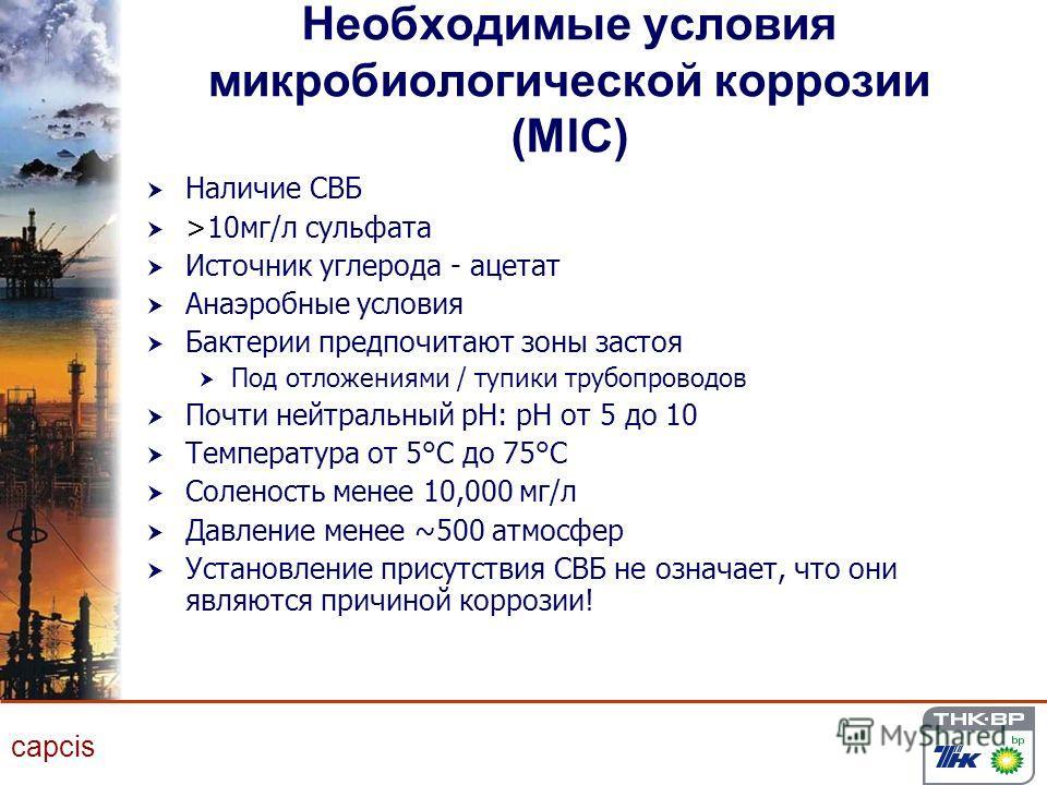 capcis Необходимые условия микробиологической коррозии (MIC) Наличие СВБ >10 мг/л сульфата Источник углерода - ацетат Анаэробные условия Бактерии предпочитают зоны застоя Под отложениями / тупики трубопроводов Почти нейтральный pH: pH от 5 до 10 Темп