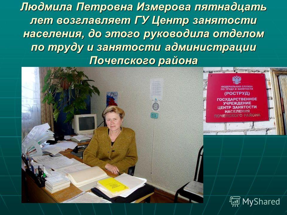 Людмила Петровна Измерова пятнадцать лет возглавляет ГУ Центр занятости населения, до этого руководила отделом по труду и занятости администрации Почепского района