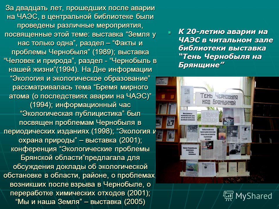 За двадцать лет, прошедших после аварии на ЧАЭС, в центральной библиотеке были проведены различные мероприятия, посвященные этой теме: выставка Земля у нас только одна, раздел – Факты и проблемы Чернобыля (1989); выставка Человек и природа, раздел -