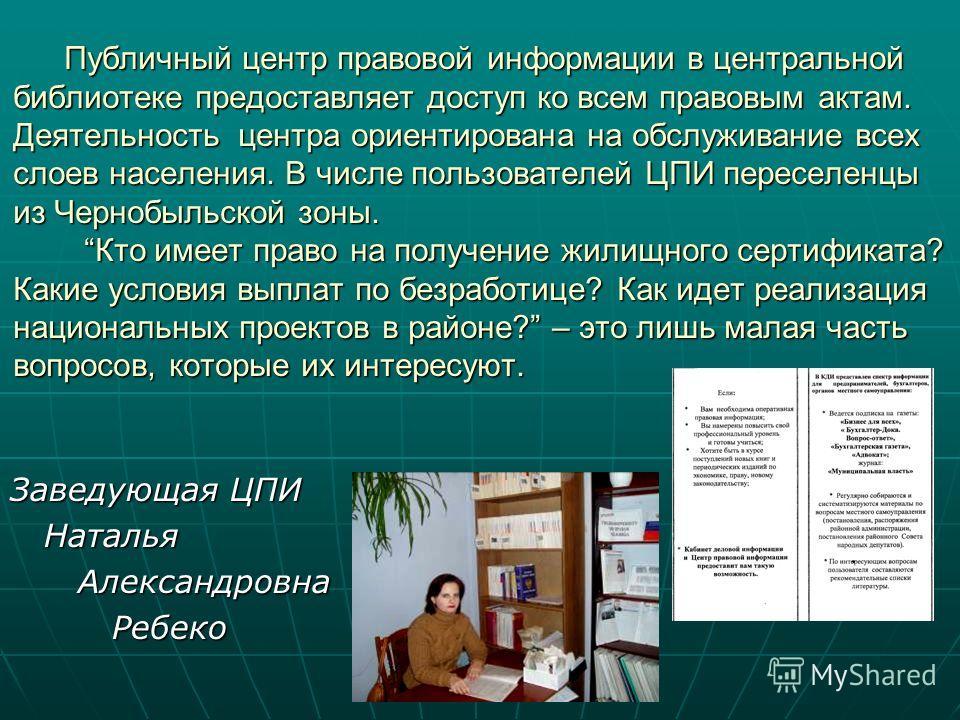 Публичный центр правовой информации в центральной библиотеке предоставляет доступ ко всем правовым актам. Деятельность центра ориентирована на обслуживание всех слоев населения. В числе пользователей ЦПИ переселенцы из Чернобыльской зоны. Кто имеет п