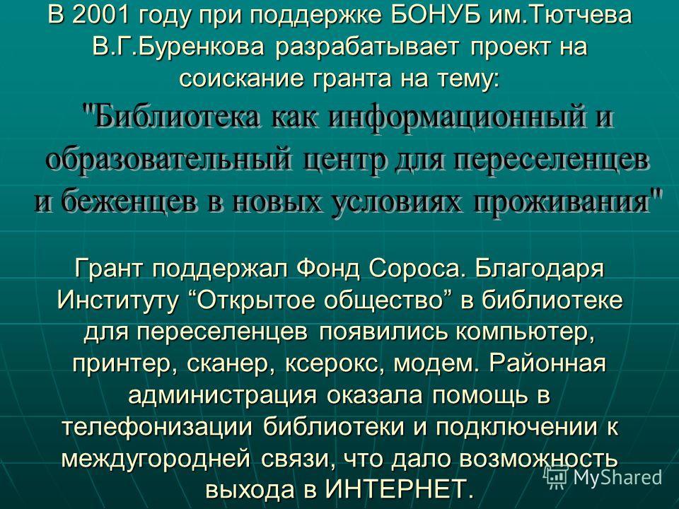 В 2001 году при поддержке БОНУБ им.Тютчева В.Г.Буренкова разрабатывает проект на соискание гранта на тему: Грант поддержал Фонд Сороса. Благодаря Институту Открытое общество в библиотеке для переселенцев появились компьютер, принтер, сканер, ксерокс,