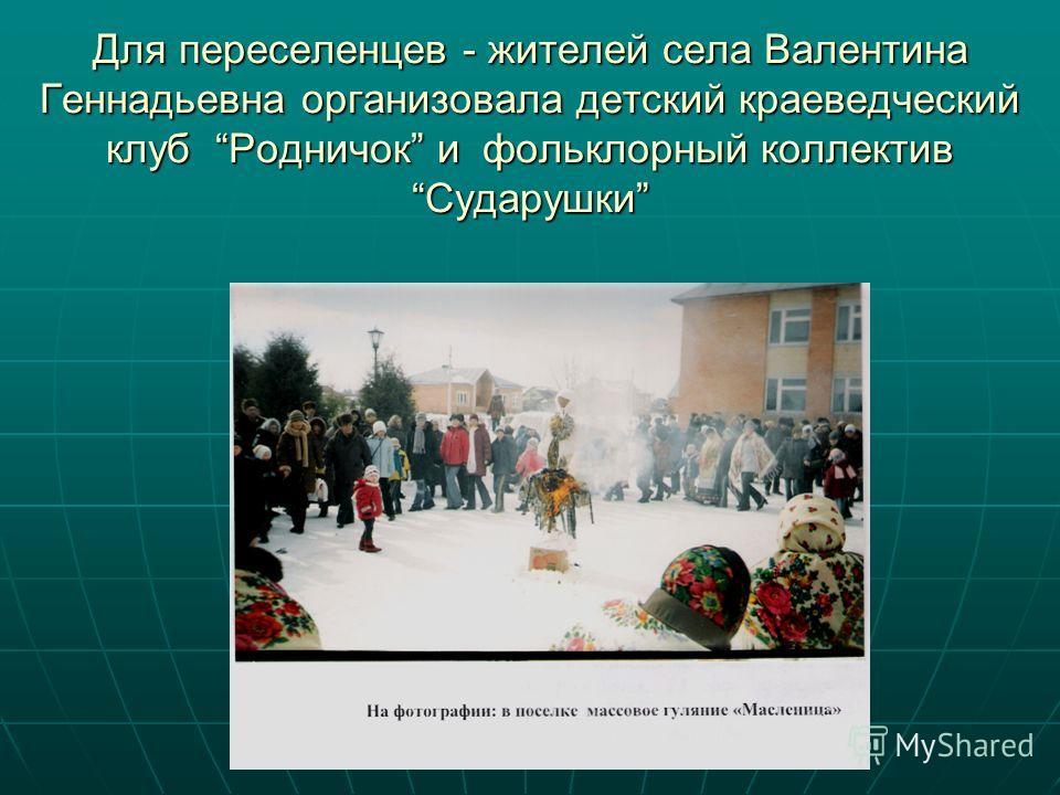 Для переселенцев - жителей села Валентина Геннадьевна организовала детский краеведческий клуб Родничок и фольклорный коллектив Сударушки