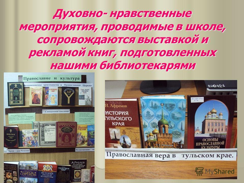 Духовно- нравственные мероприятия, проводимые в школе, сопровождаются выставкой и рекламой книг, подготовленных нашими библиотекарями