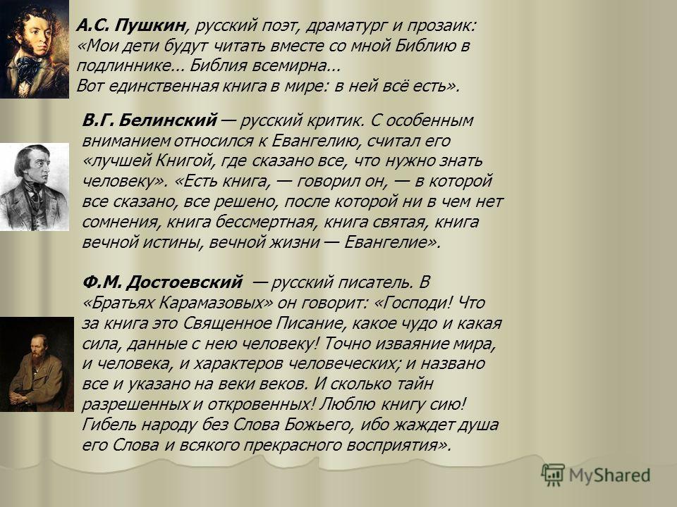 А.С. Пушкин, русский поэт, драматург и прозаик: «Мои дети будут читать вместе со мной Библию в подлиннике... Библия всемирна... Вот единственная книга в мире: в ней всё есть». В.Г. Белинский русский критик. С особенным вниманием относился к Евангелию