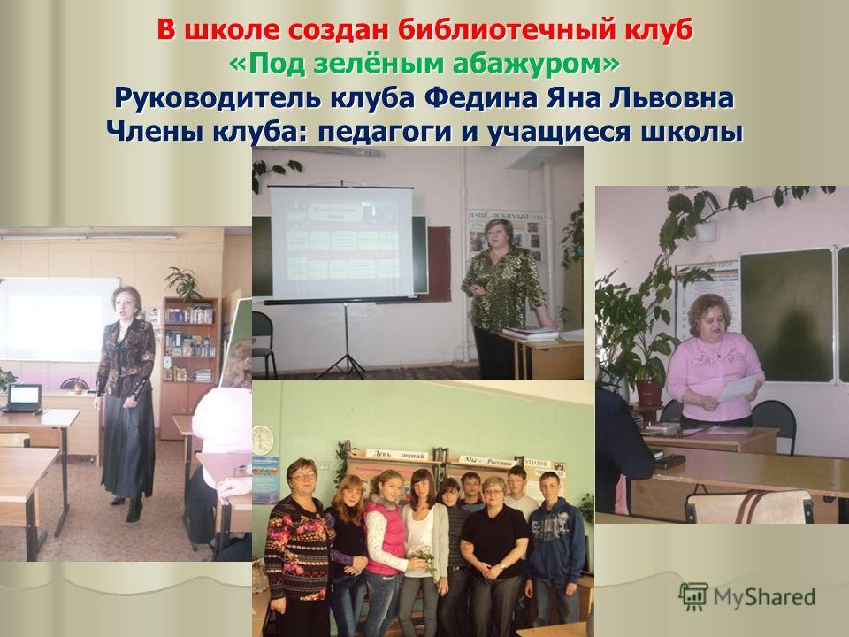 В школе создан библиотечный клуб «Под зелёным абажуром» Руководитель клуба Федина Яна Львовна Члены клуба: педагоги и учащиеся школы