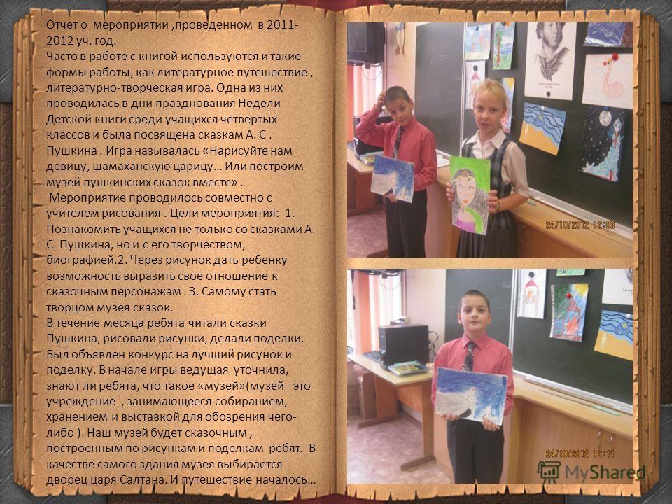 Отчет о мероприятии,проведенном в 2011- 2012 уч. год. Часто в работе с книгой используются и такие формы работы, как литературное путешествие, литературно-творческая игра. Одна из них проводилась в дни празднования Недели Детской книги среди учащихся