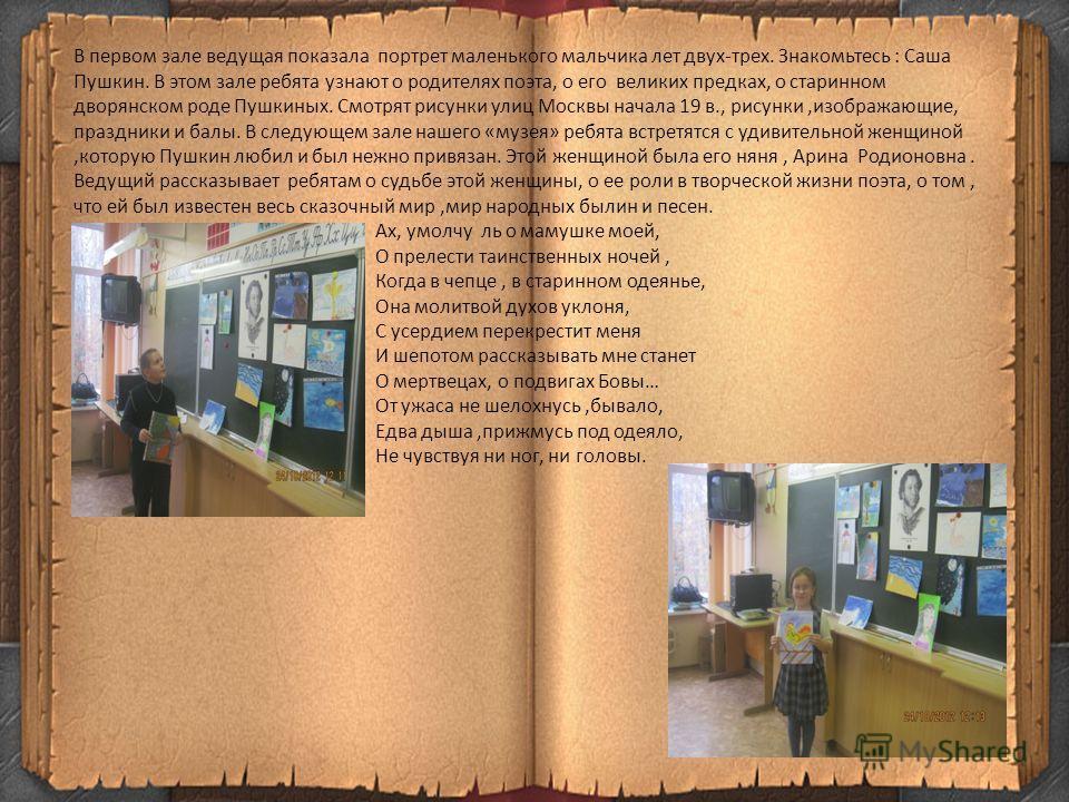 В первом зале ведущая показала портрет маленького мальчика лет двух-трех. Знакомьтесь : Саша Пушкин. В этом зале ребята узнают о родителях поэта, о его великих предках, о старинном дворянском роде Пушкиных. Смотрят рисунки улиц Москвы начала 19 в., р