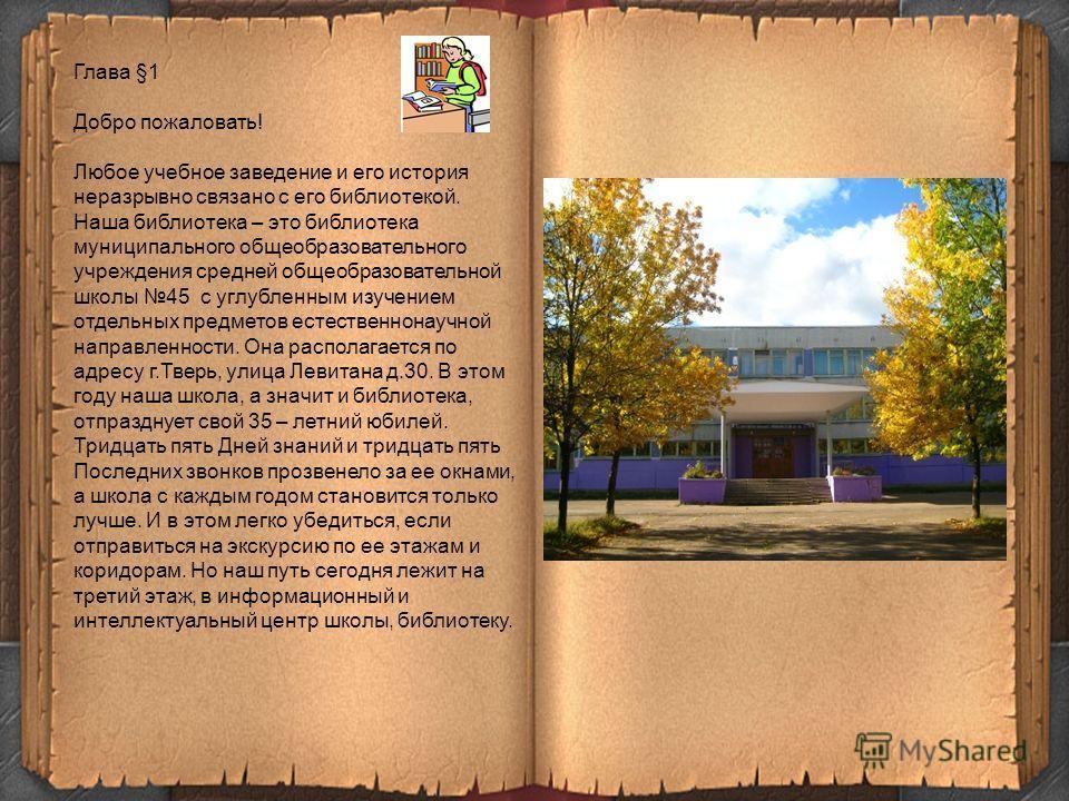Глава §1 Добро пожаловать! Любое учебное заведение и его история неразрывно связано с его библиотекой. Наша библиотека – это библиотека муниципального общеобразовательного учреждения средней общеобразовательной школы 45 с углубленным изучением отдель