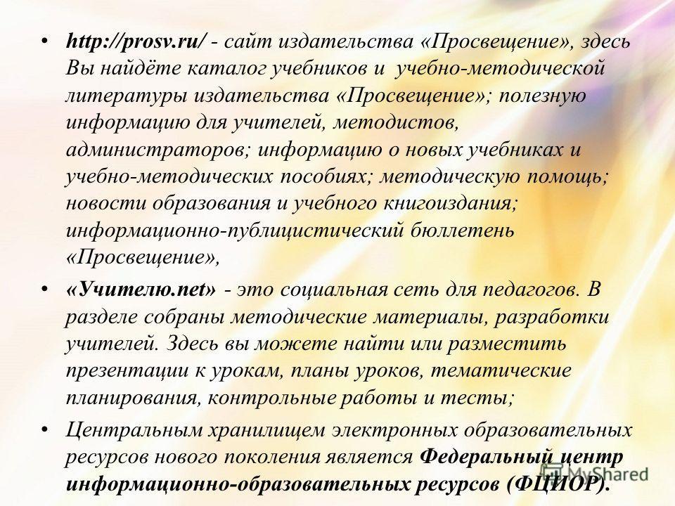 http://prosv.ru/ - сайт издательства «Просвещение», здесь Вы найдёте каталог учебников и учебно-методической литературы издательства «Просвещение»; полезную информацию для учителей, методистов, администраторов; информацию о новых учебниках и учебно-м